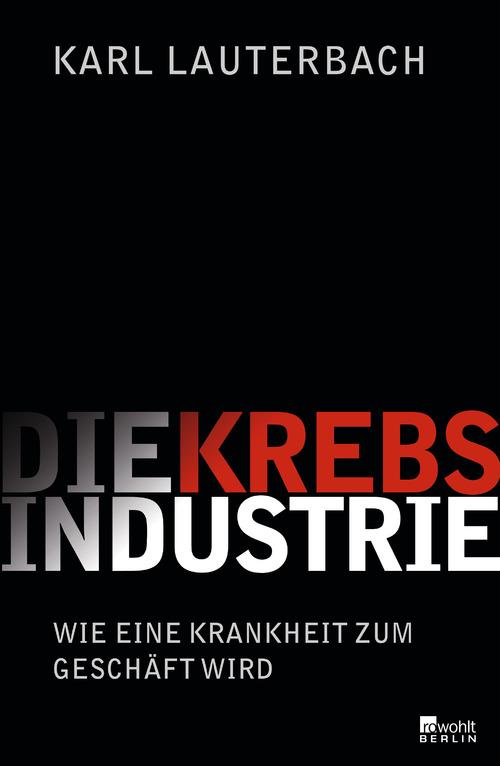 Die Krebs-Industrie: Wie eine Krankeit zum Geschäft wird - Lauterbach, Karl