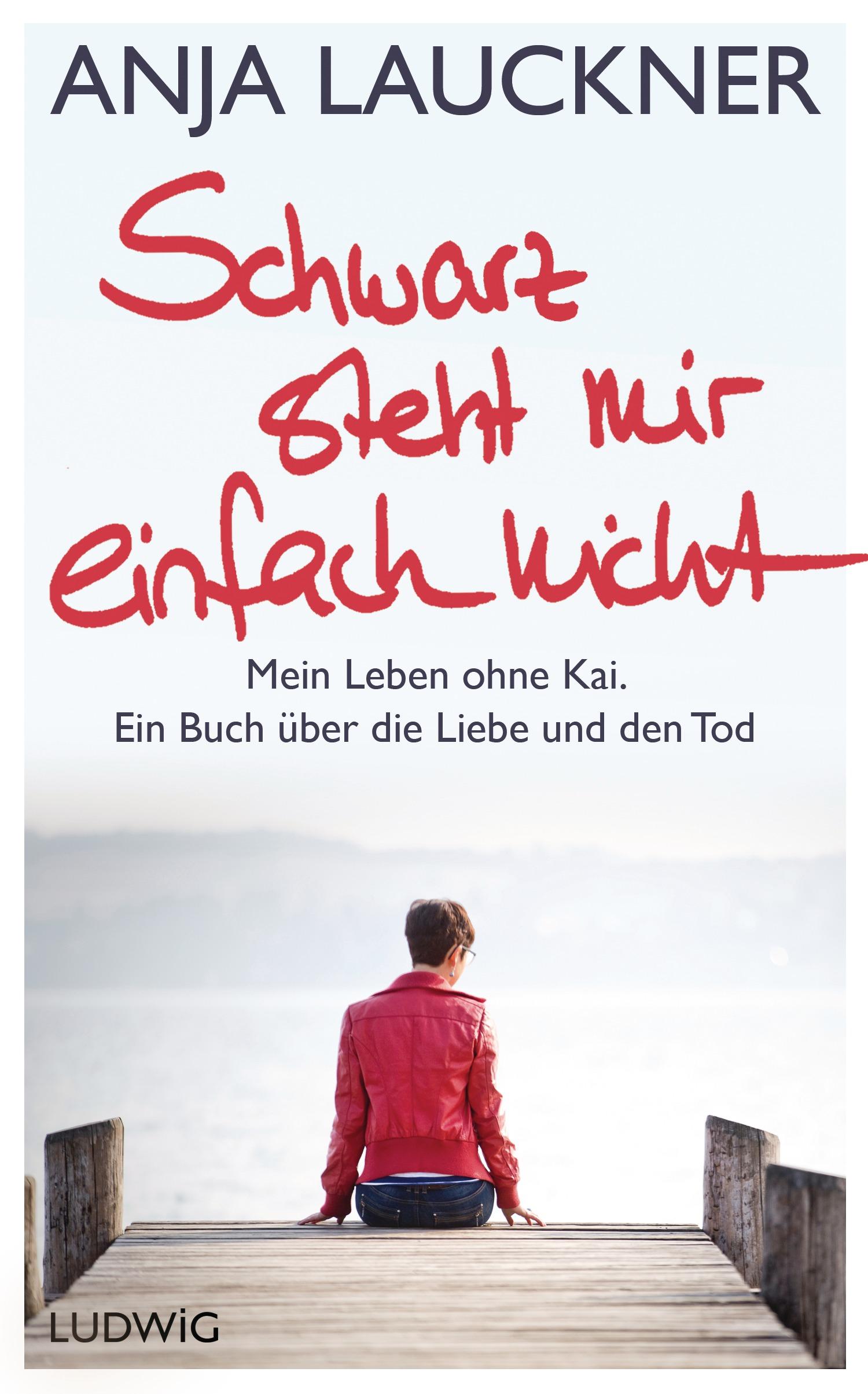 Schwarz steht mir einfach nicht: Mein Leben ohne Kai. Ein Buch über die Liebe und den Tod - Lauckner, Anja