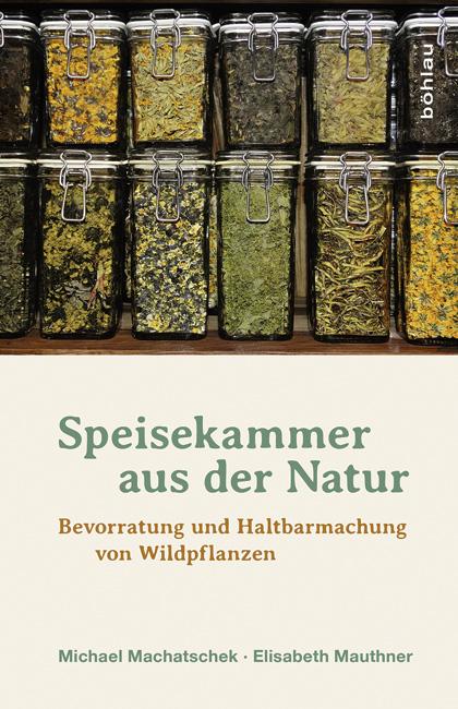 Speisekammer aus der Natur: Bevorratung und Haltbarmachung von Wildpflanzen - Michael Machatschek