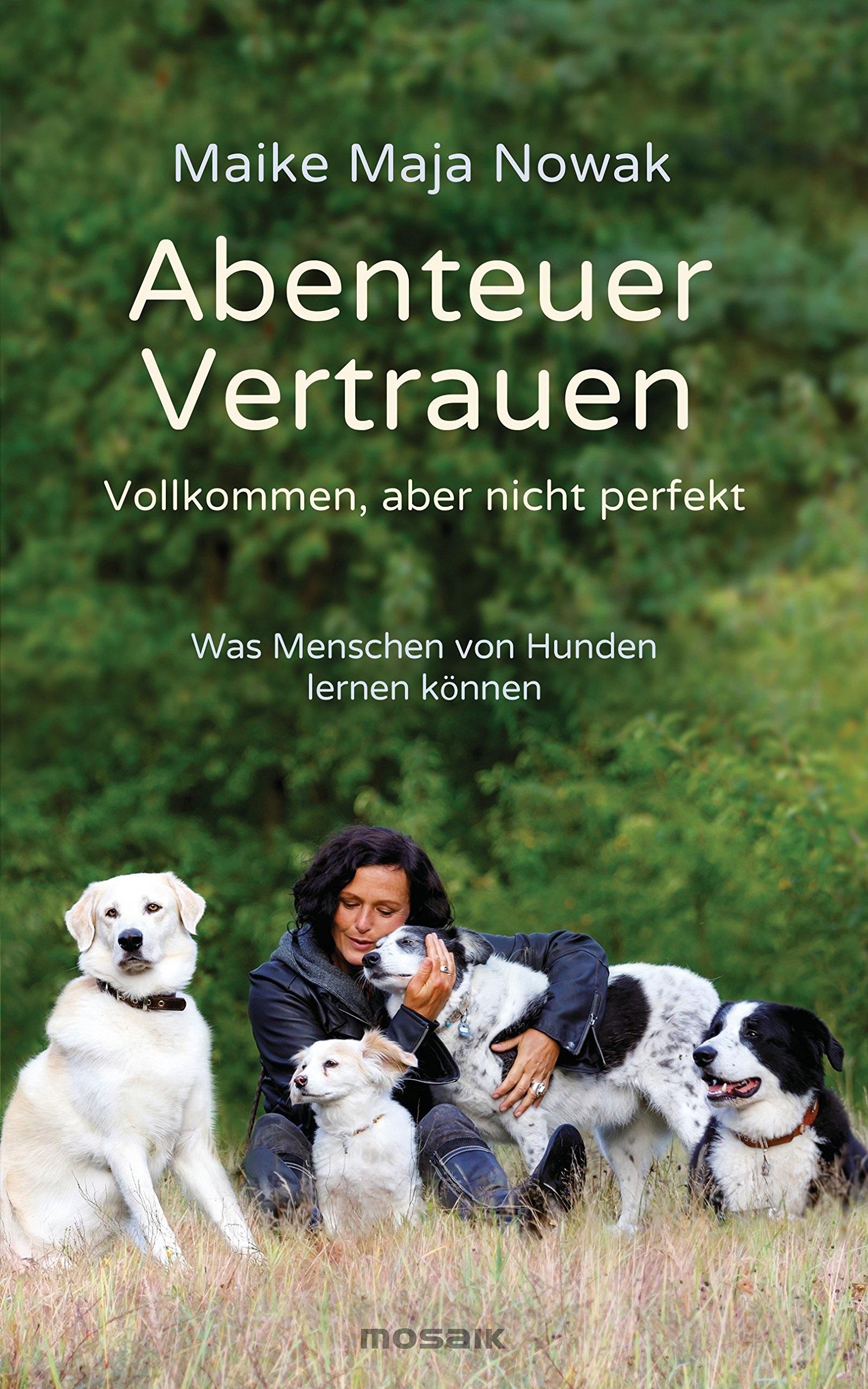 Abenteuer Vertrauen: Vollkommen, aber nicht perfekt - Was Menschen von Hunden lernen können - Nowak, Maike Maja