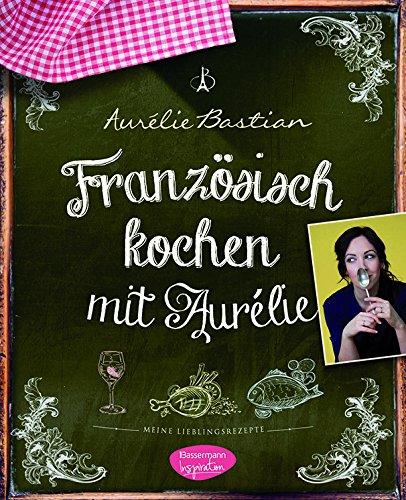 Französisch kochen mit Aurélie: Meine Lieblings...