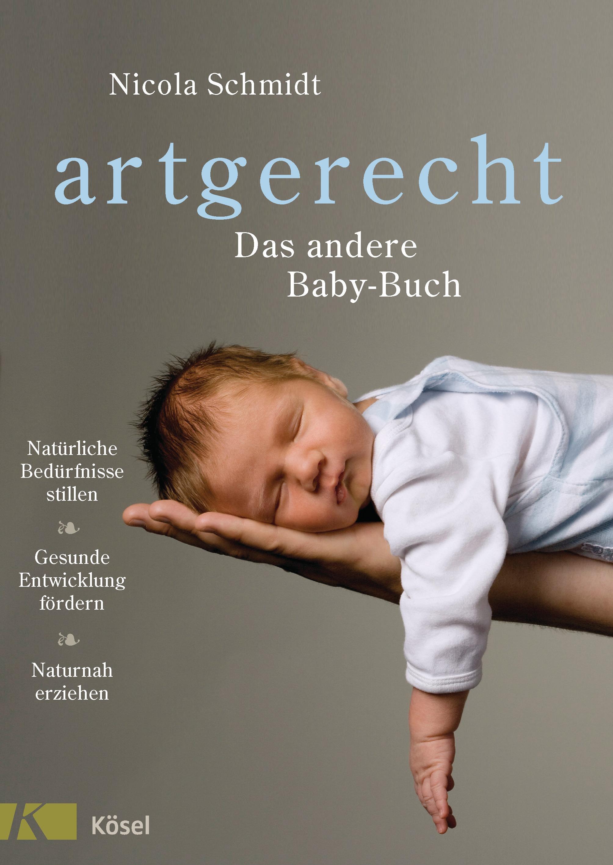 artgerecht - Das andere Baby-Buch: Natürliche Bedürfnisse stillen. Gesunde Entwicklung fördern. Naturnah erziehen - Schm