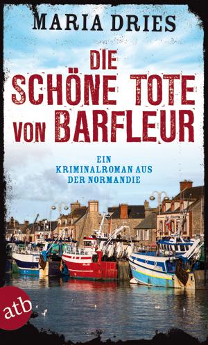 Die schöne Tote von Barfleur: Ein Kriminalroman aus der Normandie - Dries, Maria
