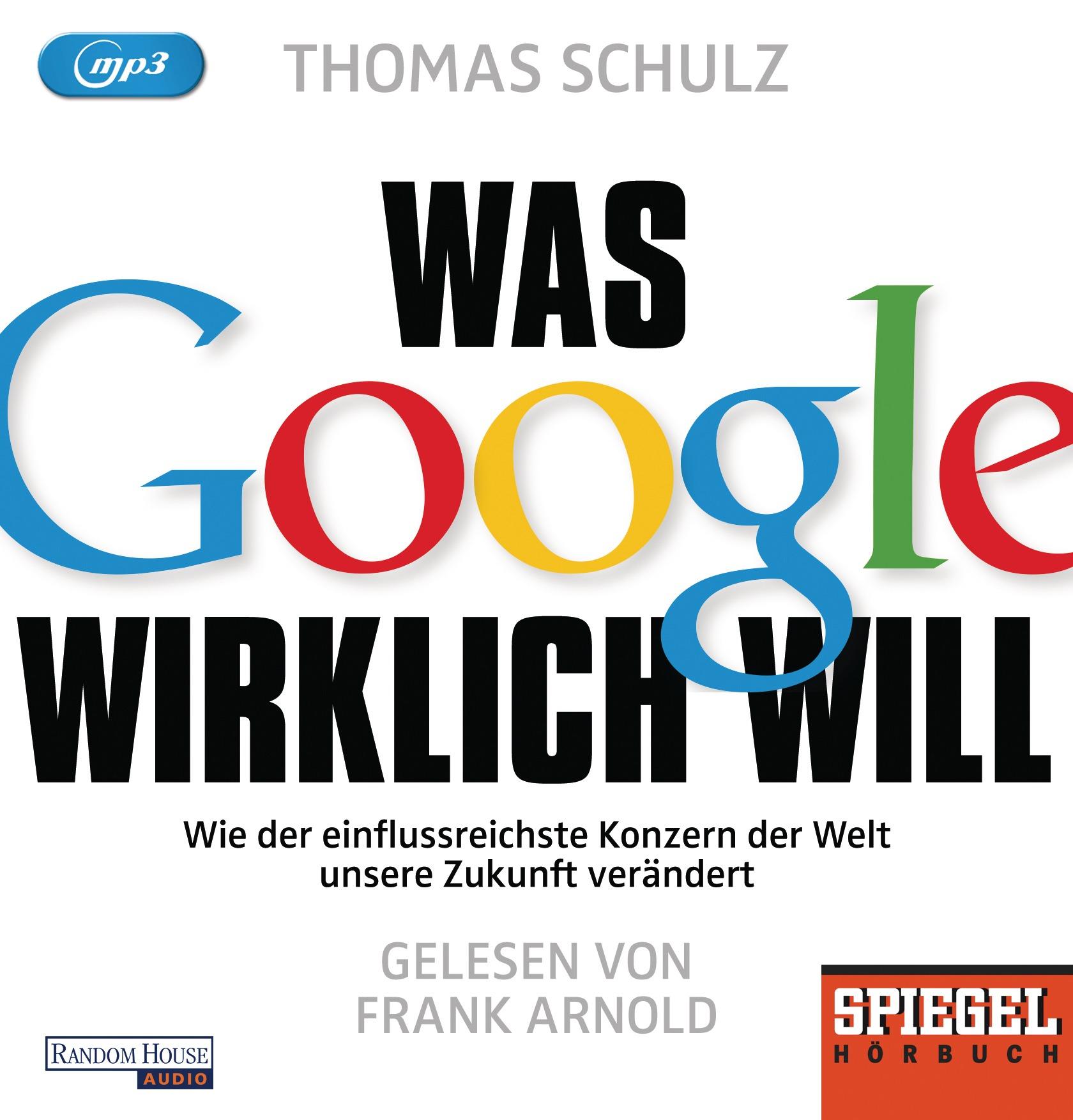Was Google wirklich will: Wie der einflussreichste Konzern der Welt unsere Zukunft verändert - Ein SPIEGEL-Hörbuch - Sch