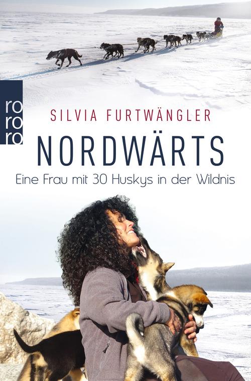 Nordwärts: Eine Frau mit 30 Huskys in der Wildnis - Furtwängler, Silvia