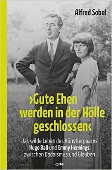 Gute Ehen werden in der Hölle geschlossen: Das wilde Leben des Künstlerpaares Hugo Ball und Emmy Hennings zwischen Dadai