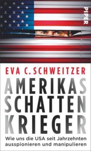Amerikas Schattenkrieger: Wie uns die USA seit Jahrzehnten ausspionieren und manipulieren - Schweitzer, Eva C.
