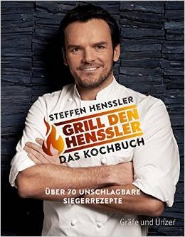 Grill den Henssler - Das Kochbuch: Über 70 unschlagbare Rezepte - Steffen Henssler