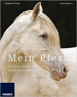 Fotografie al dente: Mein Pferd - So fotografieren Sie Ihren Liebling mal ganz anders - Regine Heuser