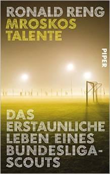 Mroskos Talente: Das erstaunliche Leben eines Bundesliga-Scouts - Ronald Reng