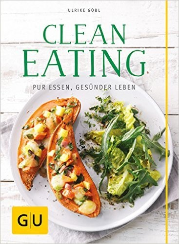Clean Eating: Pur essen - gesünder leben - Ulrike Göbl