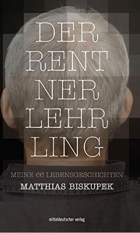 Der Rentnerlehrling: Meine 66 Lebensgeschichten - Biskupek
