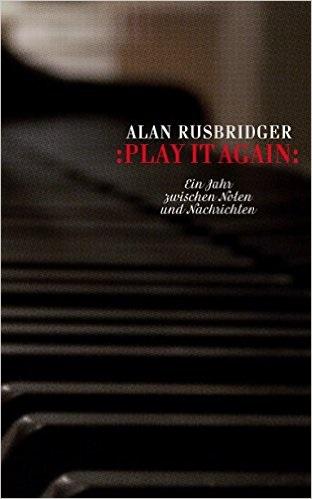 Play it again: Ein Jahr zwischen Noten und Nachrichten - Alan Rusbridger
