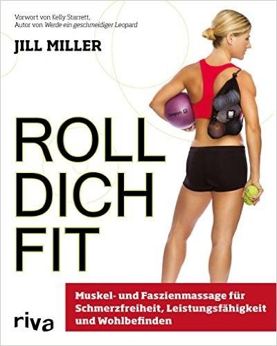 Roll dich fit: Muskel- und Faszienmassage für Schmerzfreiheit, Leistungsfähigkeit und Wohlbefinden - Miller, Jill