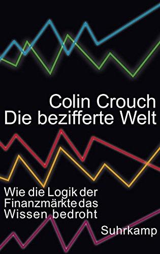 Die bezifferte Welt: Wie die Logik der Finanzmärkte das Wissen bedroht - Crouch, Colin