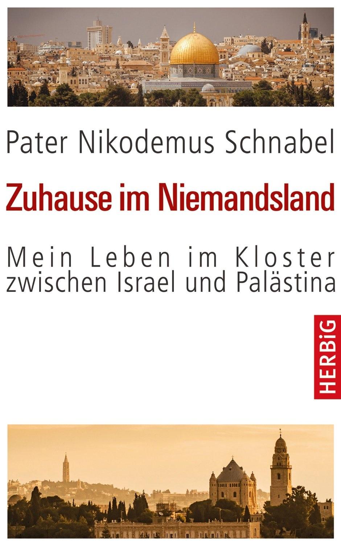 Zuhause im Niemandsland: Mein Leben im Kloster zwischen Israel und Palästina - Pater Nikodemus Schnabel