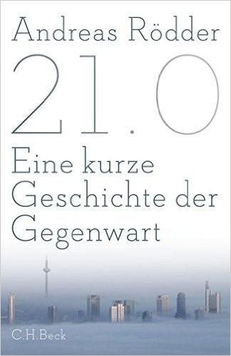 21.0: Eine kurze Geschichte der Gegenwart - Andreas Rödder