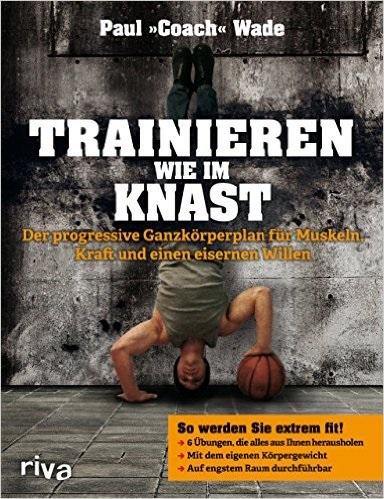 Trainieren wie im Knast: Der progressive Ganzkörperplan für Muskeln, Kraft und einen eisernen Willen - Wade, Paul