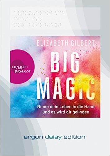 Big Magic: Nimm dein Leben in die Hand und es wird dir gelingen - Elizabeth Gilbert