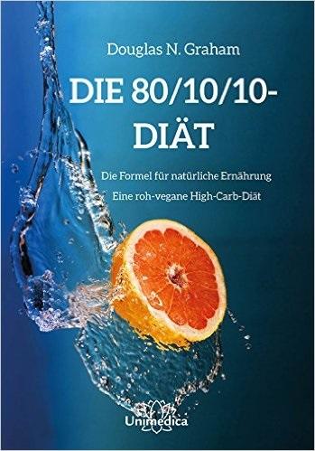 Die 80/10/10 High-Carb-Diät - Die revolutionäre...