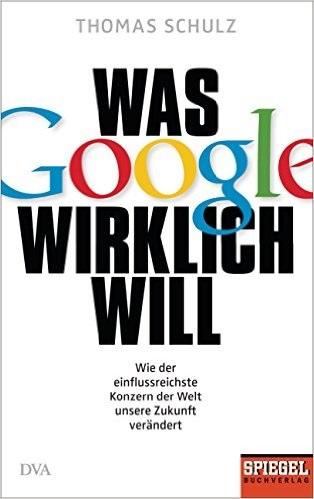 Was Google wirklich will: Wie der einflussreichste Konzern der Welt unsere Zukunft verändert - Thomas Schulz