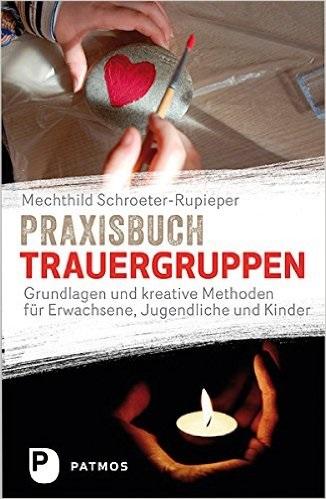 Praxisbuch Trauergruppen - Grundlagen und kreative Methoden für Erwachsene, Jugendliche und Kinder - Mechthild Schroeter