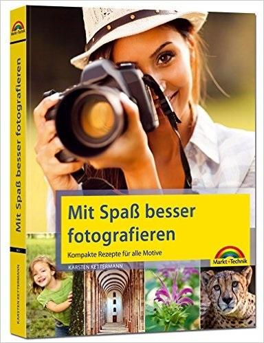 Mit Spaß besser fotografieren - Bessere Fotos! Kompakte Rezepte für alle Motive - Karsten Kettermann