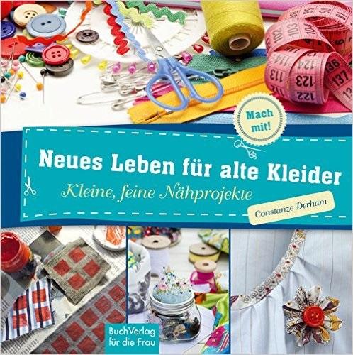 Neues Leben für alte Kleider: Kleine, feine Nähprojekte - Constanze Derham