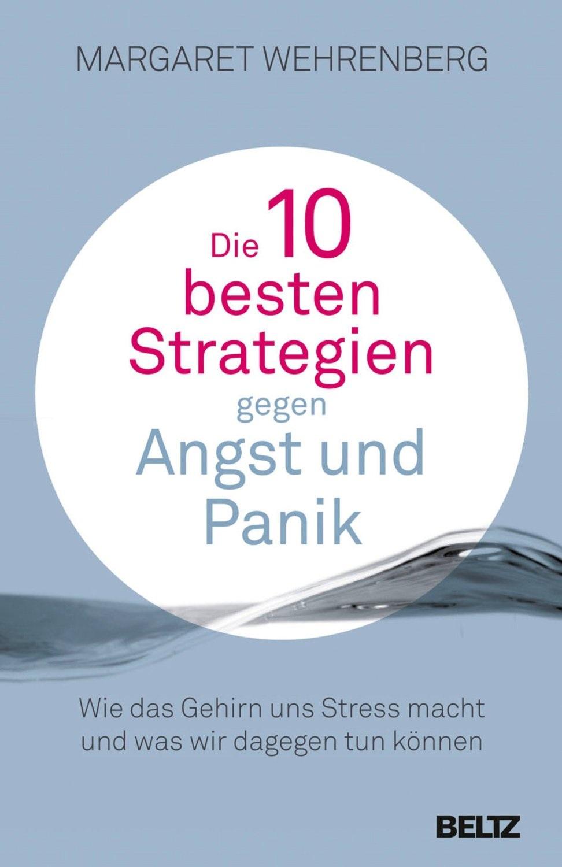 Die 10 besten Strategien gegen Angst und Panik: Wie das Gehirn uns Stress macht und was wir dagegen tun können. Mit Extr