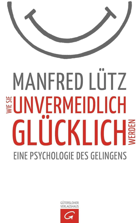 Wie Sie unvermeidlich glücklich werden: Eine Psychologie des Gelingens - Lütz, Manfred