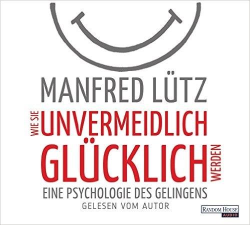 Wie Sie unvermeidlich glücklich werden: Eine Psychologie des Gelingens - Manfred Lütz