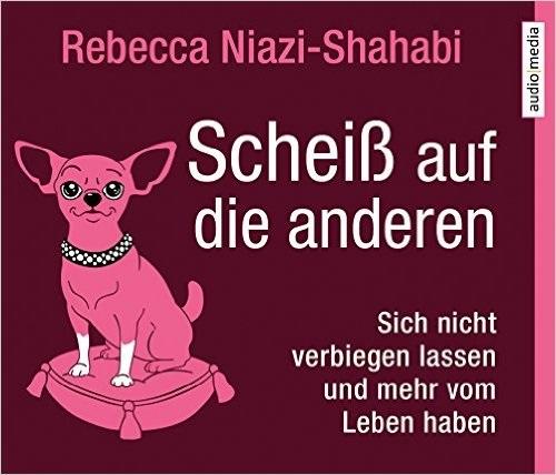 Scheiß auf die anderen: Sich nicht verbiegen lassen und mehr vom Leben haben - Rebecca Niazi-Shahabi