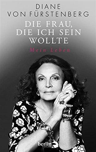 Die Frau, die ich sein wollte: Mein Leben - Diane von Fürstenberg