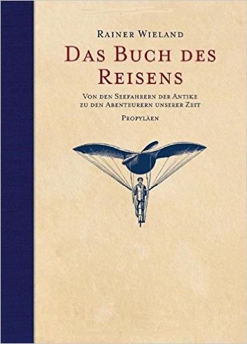 Das Buch des Reisens: Von den Seefahrern der Antike zu den Abenteurern unserer Zeit - Rainer Wieland