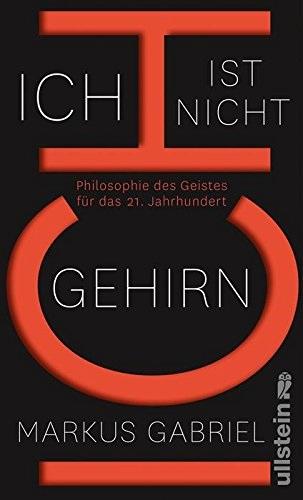 Ich ist nicht Gehirn: Philosophie des Geistes für das 21. Jahrhundert - Markus Gabriel
