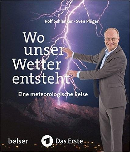 Wo unser Wetter entsteht: Eine metereologische Reise - Sven Plöger, Rolf Schlenker