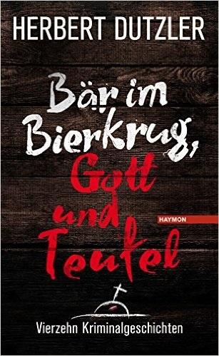 Bär im Bierkrug, Gott und Teufel: Vierzehn Kriminalgeschichten - Herbert Dutzler