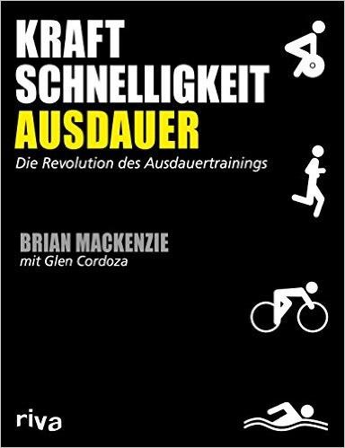 Kraft, Schnelligkeit, Ausdauer: Die Revolution des Ausdauertrainings - Brian MacKenzie, Glen Cordoza