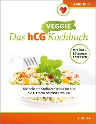 Das hCG Veggie Kochbuch: Die beliebte Stoffwechselkur für alle, die fleischlos essen wollen - Anne Hild