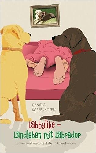 Labbylike - Landleben mit Labrador: ...unser total verrücktes Leben mit den Hunden - Daniela Koppenhöfer