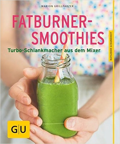 Fatburner-Smoothies: Turbo-Schlankmacher aus dem Mixer - Marion Grillparzer