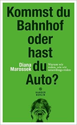Kommst du Bahnhof oder hast du Auto?: Warum wir reden, wie wir neuerdings reden - Diana Marossek