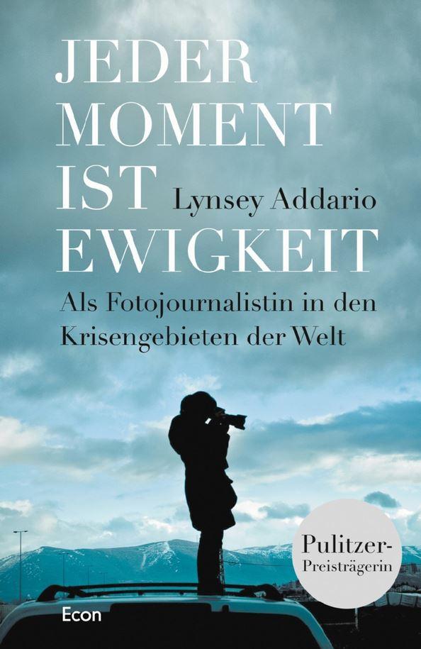 Jeder Moment ist Ewigkeit: Als Fotojournalistin in den Krisengebieten der Welt - Lynsey Addario