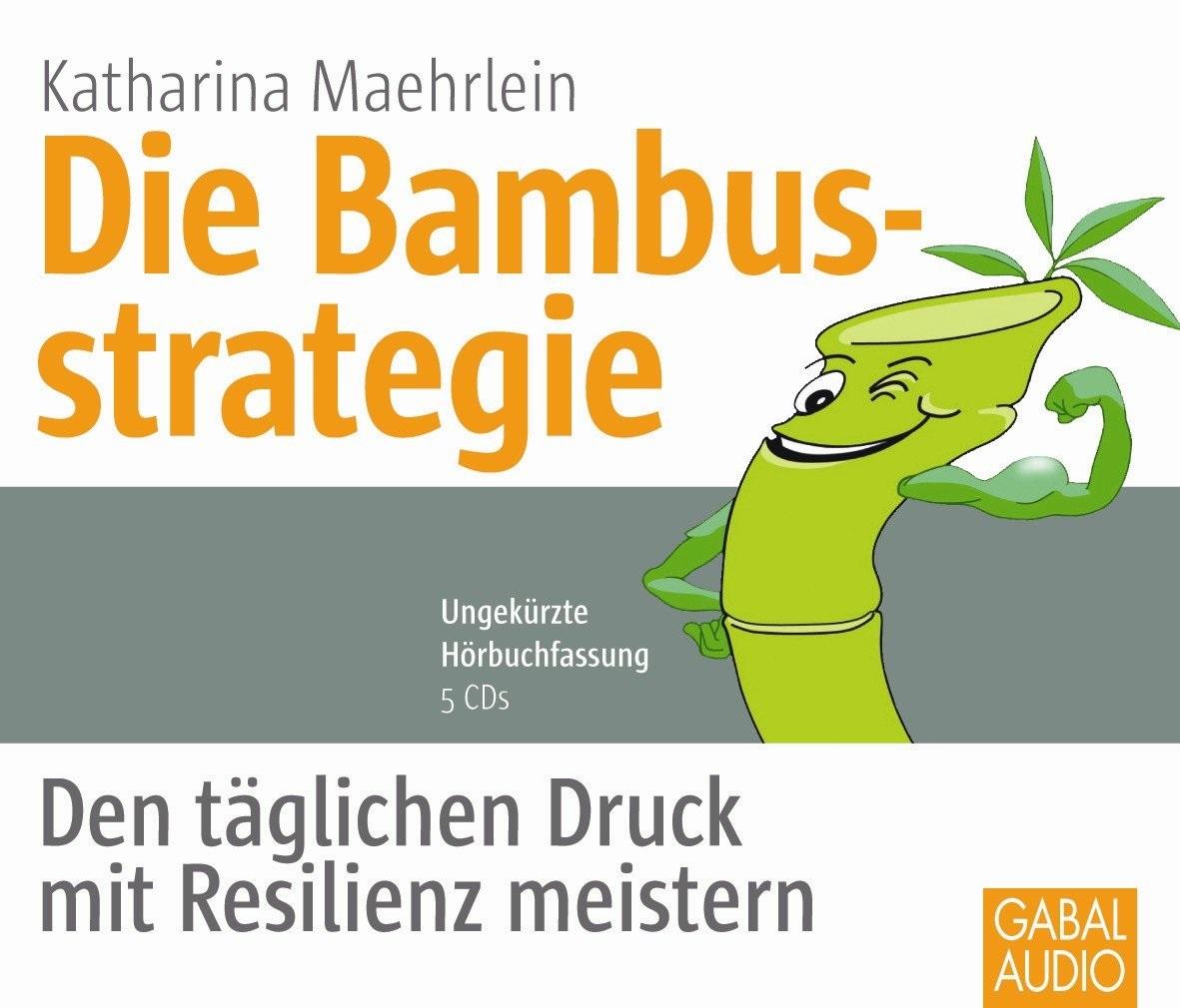 Die Bambusstrategie: Den täglichen Druck mit Resilienz meistern - Katharina Maehrlein [5 CDs]