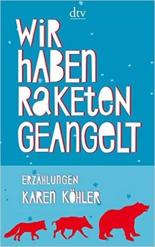 Wir haben Raketen geangelt: Erzählungen - Karen Köhler
