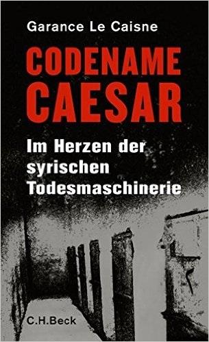 Codename Caesar: Im Herzen der syrischen Todesmaschinerie - Garance Le Caisne