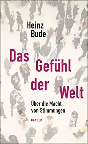 Das Gefühl der Welt: Über die Macht von Stimmungen - Heinz Bude