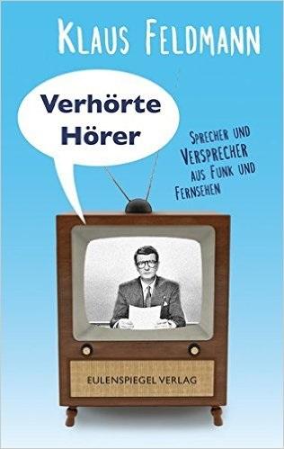 Verhörte Hörer: Sprecher und Versprecher aus Funk und Fernsehen - Klaus Feldmann