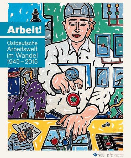 Arbeit!. Ostdeutsche Arbeitswelt im Wandel 1945...