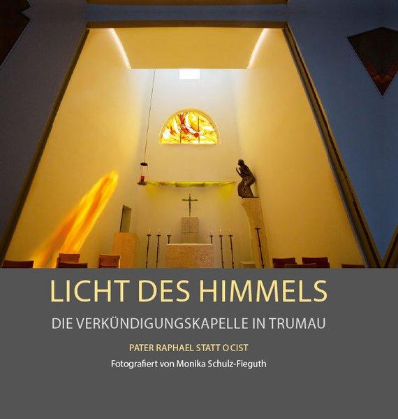Licht des Himmels – Die Verkündigungskapelle in Trumau. Entworfen und gestaltet von Pater Raphael Statt OCist. - Raphael Statt [Taschenbuch]